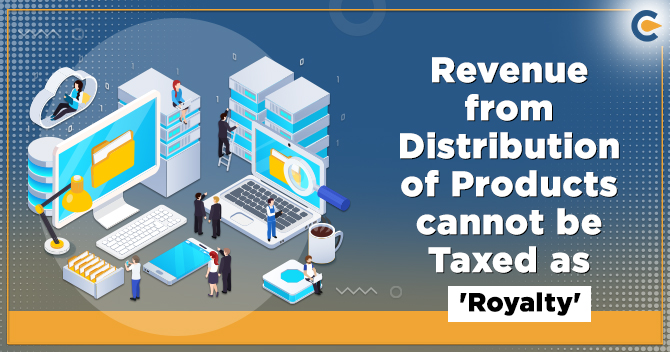 Revenue from Distribution of Products cannot be Taxed as 'Royalty'