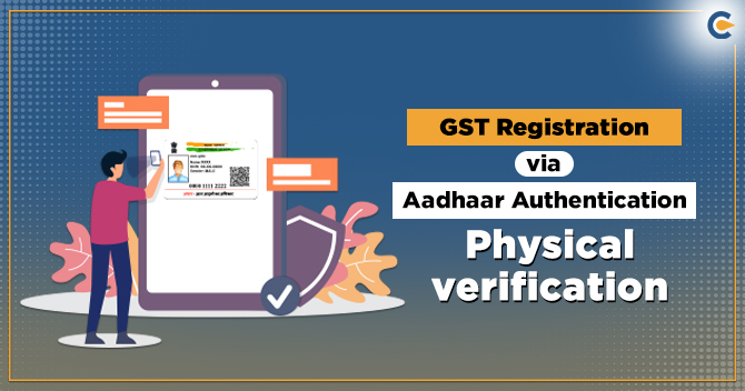 GST Registration via Aadhaar authentication or Physical verification of Biz place