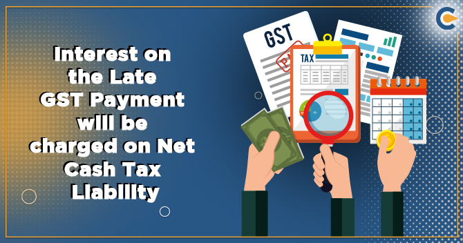 Interest on the Late GST Payment will be charged on Net Cash Tax Liability- CBIC