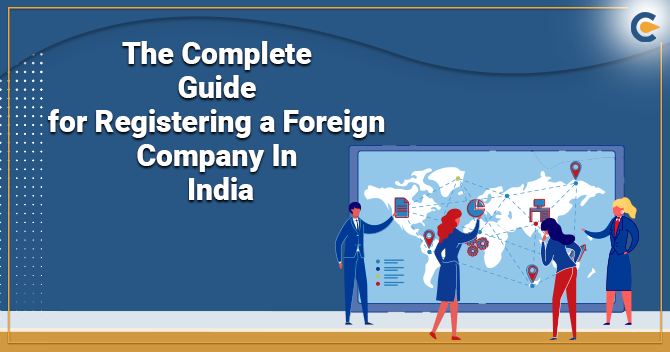The Complete Guide for Registering a Foreign Company in India