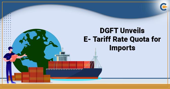 DGFT Unveils E- Tariff Rate Quota for Imports